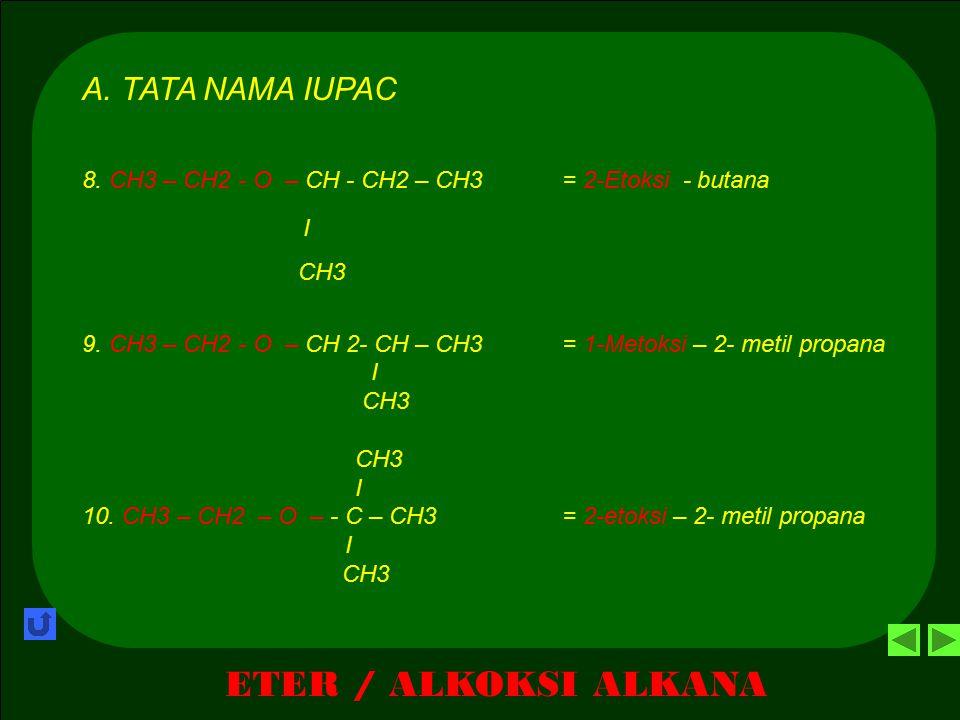 ETER / ALKOKSI ALKANA A. TATA NAMA IUPAC 5. CH3 – O – CH - CH2 – CH3 = 2-Metoksi butana I CH3 6. CH3 – O – CH 2- CH – CH3 = 1-Metoksi – 2- metil propa