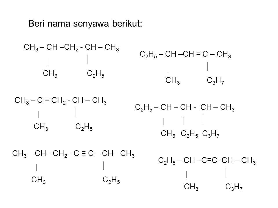 CH 3 – CH –CH 2 - CH – CH 3   CH 3 C 2 H 5 CH 3 – C = CH 2 - CH – CH 3   CH 3 C 2 H 5 CH 3 – CH - CH 2 - C ≡ C – CH - CH 3   CH 3 C 2 H 5 Beri nama senyawa berikut: C 2 H 5 – CH –CH = C – CH 3   CH 3 C 3 H 7 C 2 H 5 – CH – CH - CH – CH 3  │  CH 3 C 2 H 5 C 3 H 7 C 2 H 5 – CH –C≡C -CH – CH 3   CH 3 C 3 H 7