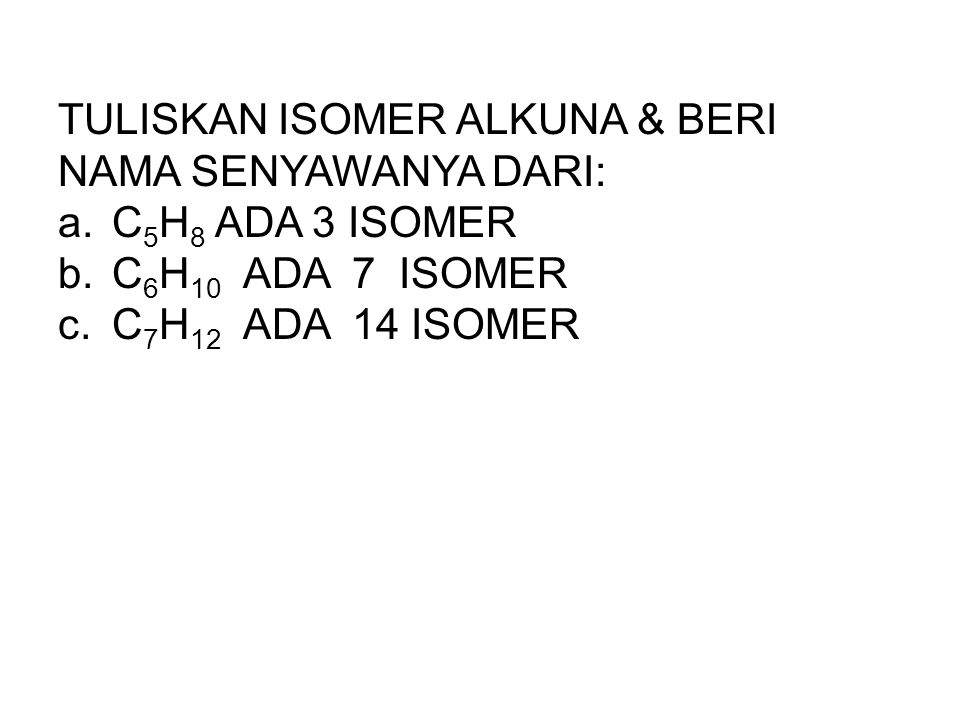 TULISKAN ISOMER ALKUNA & BERI NAMA SENYAWANYA DARI: a.C 5 H 8 ADA 3 ISOMER b.C 6 H 10 ADA 7 ISOMER c.C 7 H 12 ADA 14 ISOMER