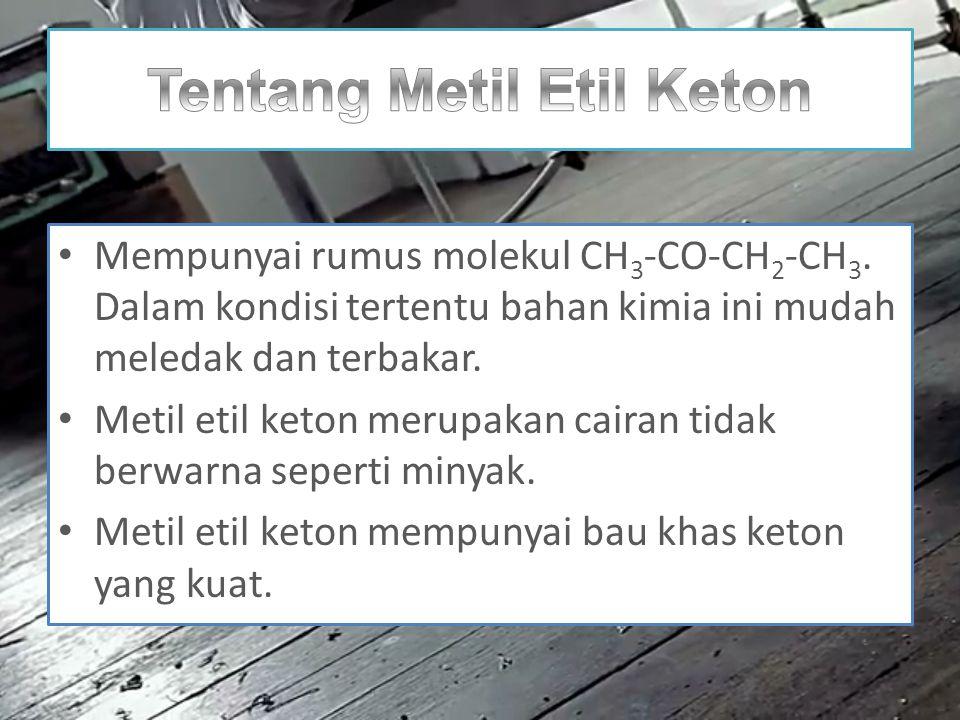 Mempunyai rumus molekul CH 3 -CO-CH 2 -CH 3. Dalam kondisi tertentu bahan kimia ini mudah meledak dan terbakar. Metil etil keton merupakan cairan tida