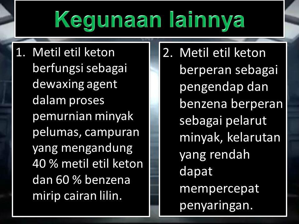 1.Metil etil keton berfungsi sebagai dewaxing agent dalam proses pemurnian minyak pelumas, campuran yang mengandung 40 % metil etil keton dan 60 % ben