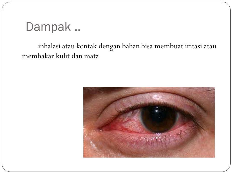 Dampak.. inhalasi atau kontak dengan bahan bisa membuat iritasi atau membakar kulit dan mata
