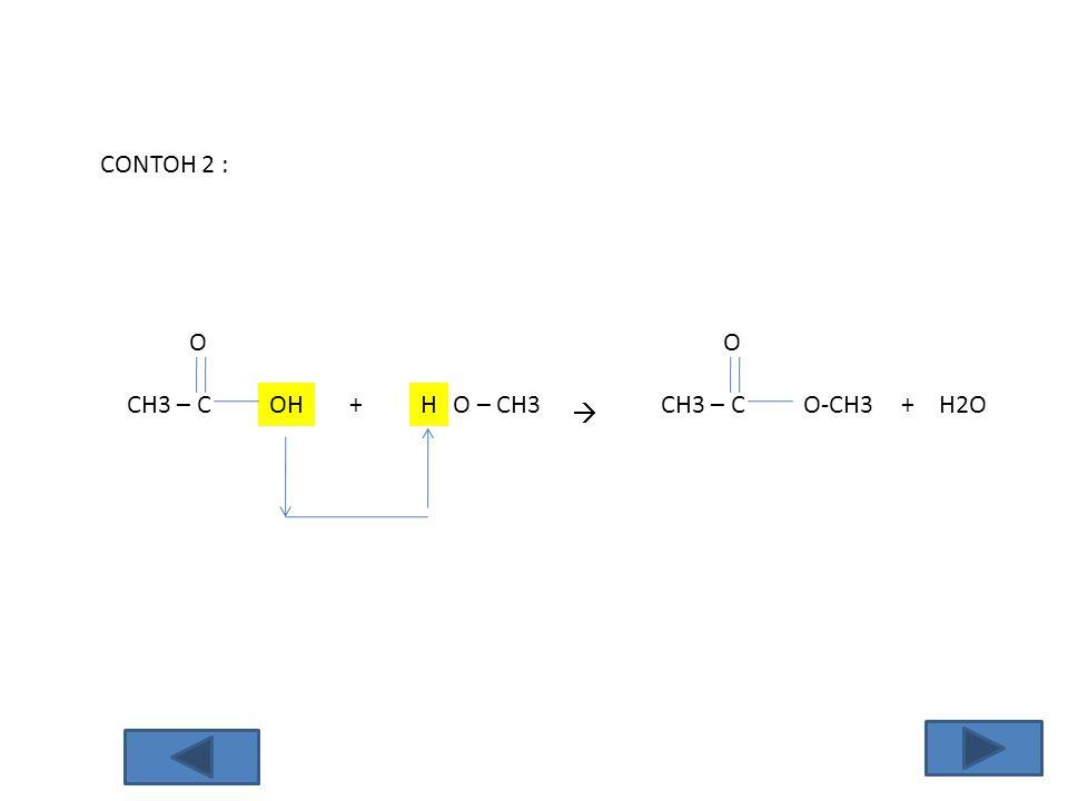 CONTOH 2 : CH3 – C O OH+ O – CH3  CH3 – C O O-CH3H+ H2O