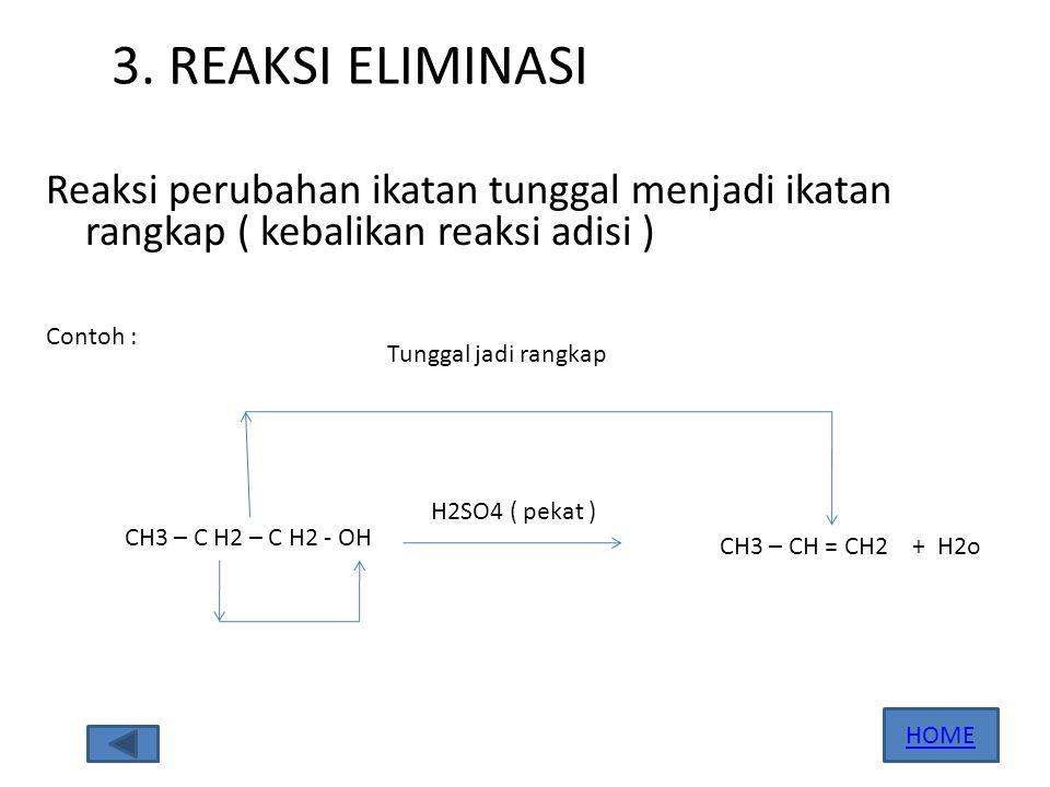 3. REAKSI ELIMINASI Reaksi perubahan ikatan tunggal menjadi ikatan rangkap ( kebalikan reaksi adisi ) Contoh : CH3 – C H2 – C H2 - OH H2SO4 ( pekat )
