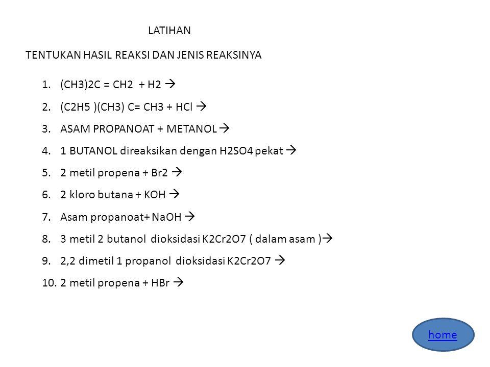 LATIHAN TENTUKAN HASIL REAKSI DAN JENIS REAKSINYA 1.(CH3)2C = CH2 + H2  2.(C2H5 )(CH3) C= CH3 + HCl  3.ASAM PROPANOAT + METANOL  4.1 BUTANOL direaksikan dengan H2SO4 pekat  5.2 metil propena + Br2  6.2 kloro butana + KOH  7.Asam propanoat+ NaOH  8.3 metil 2 butanol dioksidasi K2Cr2O7 ( dalam asam )  9.2,2 dimetil 1 propanol dioksidasi K2Cr2O7  10.2 metil propena + HBr 