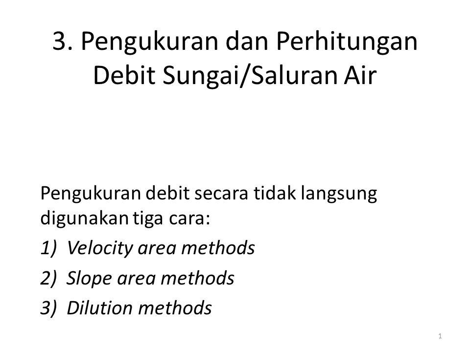 3. Pengukuran dan Perhitungan Debit Sungai/Saluran Air Pengukuran debit secara tidak langsung digunakan tiga cara: 1)Velocity area methods 2)Slope are