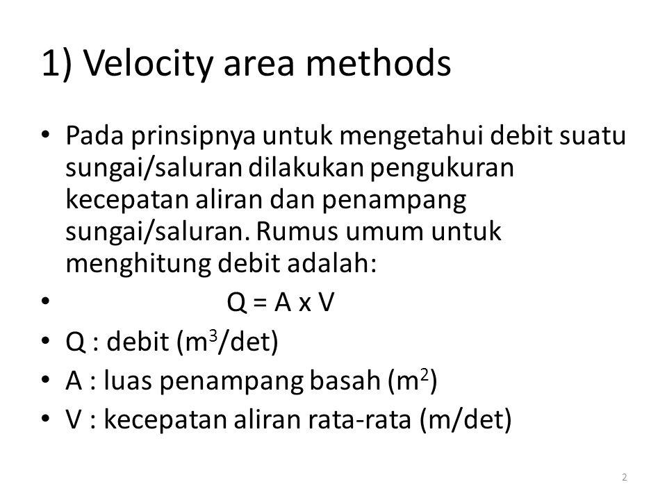 1) Velocity area methods Pada prinsipnya untuk mengetahui debit suatu sungai/saluran dilakukan pengukuran kecepatan aliran dan penampang sungai/salura