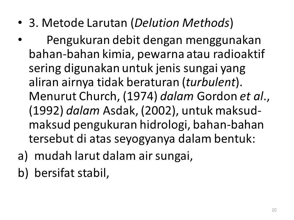 3. Metode Larutan (Delution Methods) Pengukuran debit dengan menggunakan bahan-bahan kimia, pewarna atau radioaktif sering digunakan untuk jenis sunga