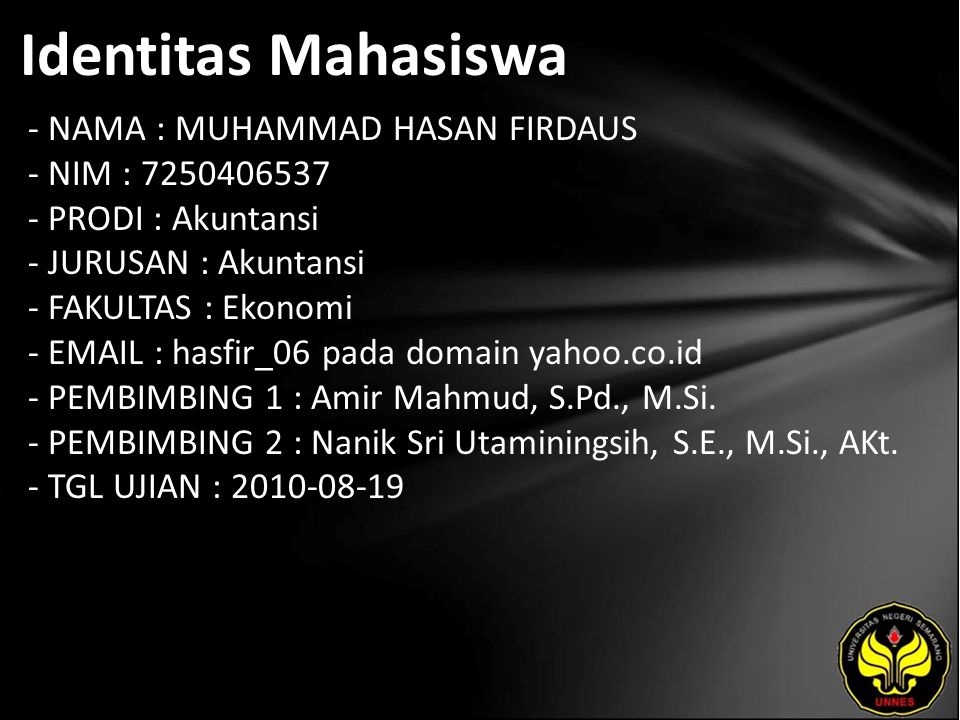 Identitas Mahasiswa - NAMA : MUHAMMAD HASAN FIRDAUS - NIM : 7250406537 - PRODI : Akuntansi - JURUSAN : Akuntansi - FAKULTAS : Ekonomi - EMAIL : hasfir_06 pada domain yahoo.co.id - PEMBIMBING 1 : Amir Mahmud, S.Pd., M.Si.