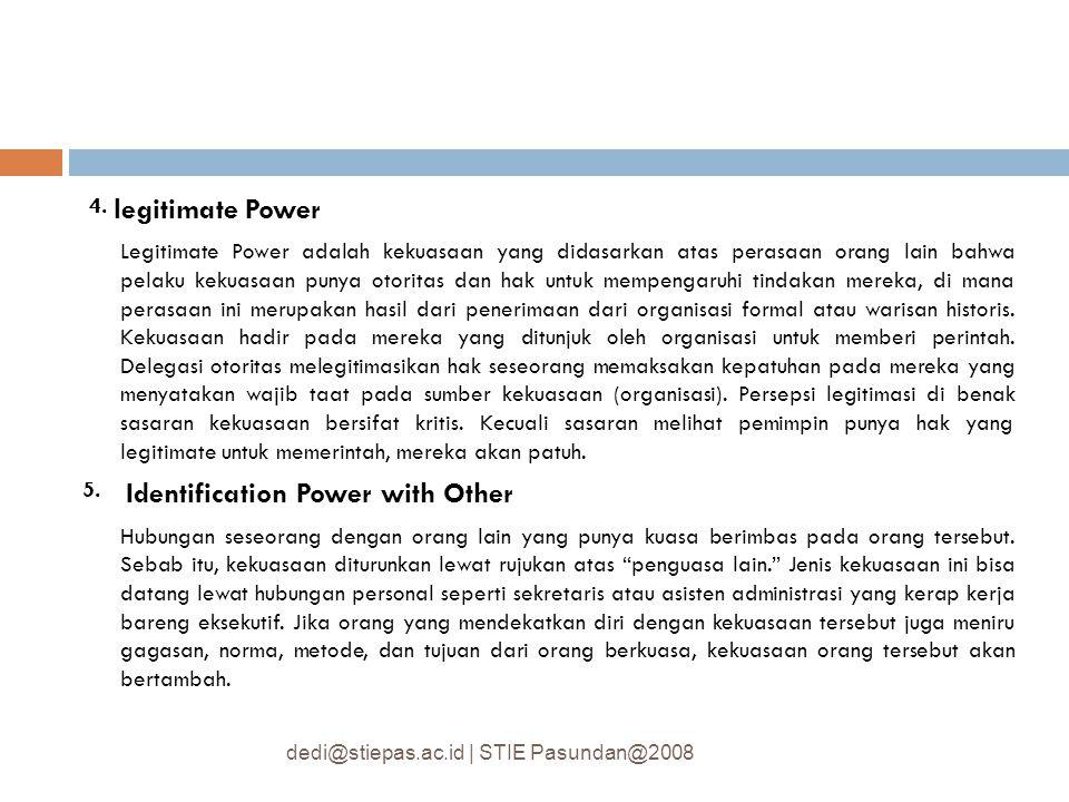 4. legitimate Power Legitimate Power adalah kekuasaan yang didasarkan atas perasaan orang lain bahwa pelaku kekuasaan punya otoritas dan hak untuk mem