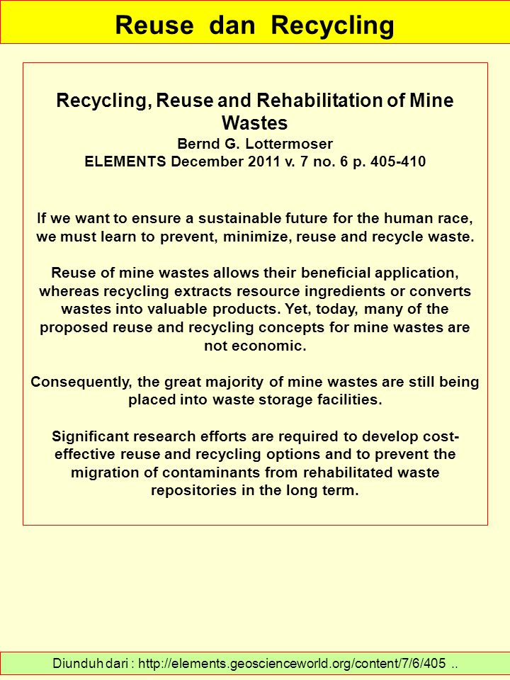 Reuse dan Recycling Diunduh dari : http://elements.geoscienceworld.org/content/7/6/405.. Recycling, Reuse and Rehabilitation of Mine Wastes Bernd G. L