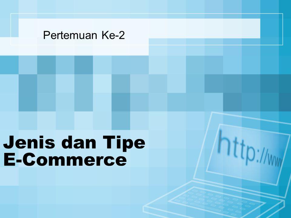 Jenis dan Tipe E-Commerce Business Consumer Business Consumer B2B C2B C2C B2C Consumer G2C Government G2G Government