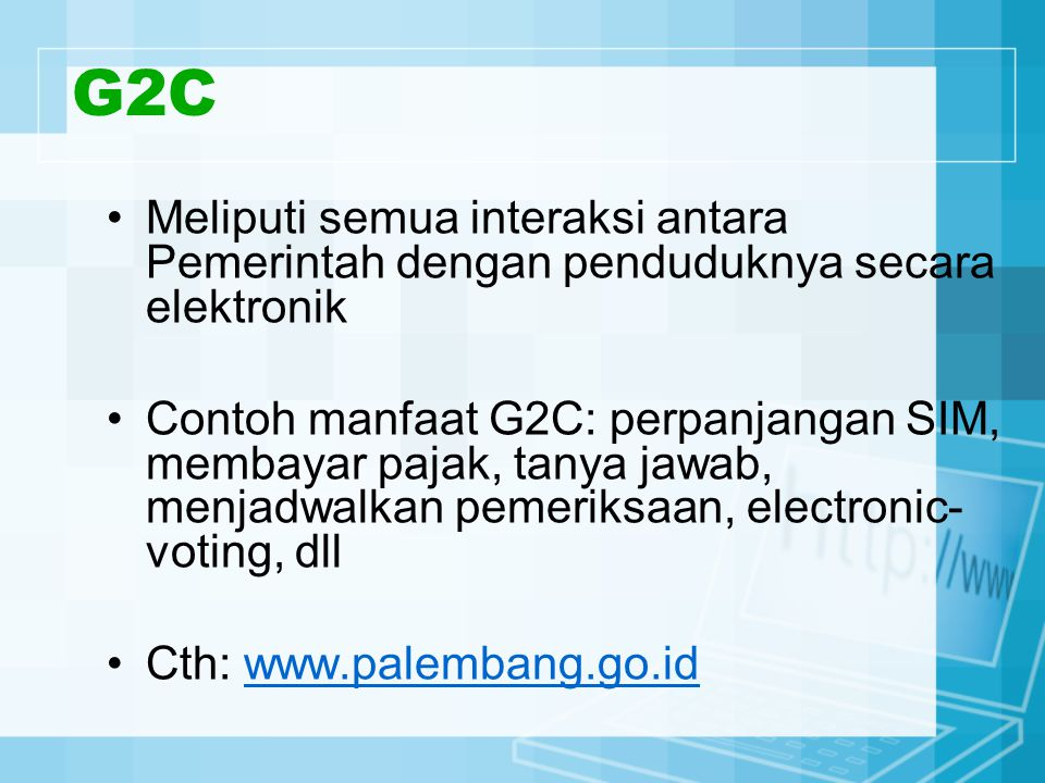 G2C Meliputi semua interaksi antara Pemerintah dengan penduduknya secara elektronik Contoh manfaat G2C: perpanjangan SIM, membayar pajak, tanya jawab,