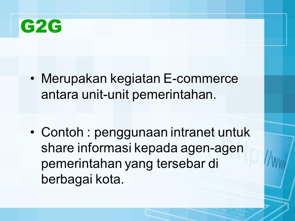 G2G Merupakan kegiatan E-commerce antara unit-unit pemerintahan. Contoh : penggunaan intranet untuk share informasi kepada agen-agen pemerintahan yang