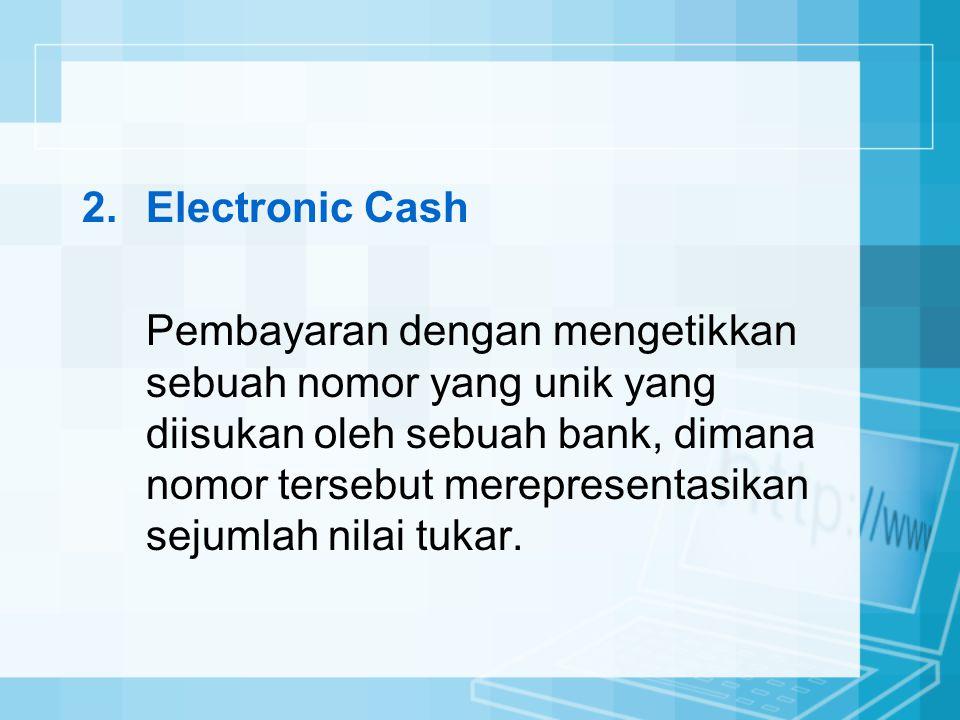 2.Electronic Cash Pembayaran dengan mengetikkan sebuah nomor yang unik yang diisukan oleh sebuah bank, dimana nomor tersebut merepresentasikan sejumla
