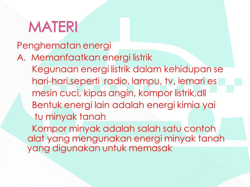 Penghematan energi A. Memanfaatkan energi listrik Kegunaan energi listrik dalam kehidupan se hari-hari,seperti radio, lampu, tv, lemari es mesin cuci,