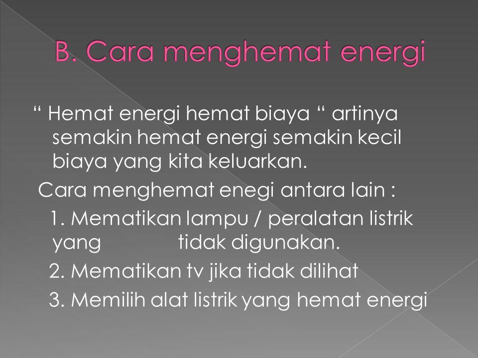 """"""" Hemat energi hemat biaya """" artinya semakin hemat energi semakin kecil biaya yang kita keluarkan. Cara menghemat enegi antara lain : 1. Mematikan lam"""