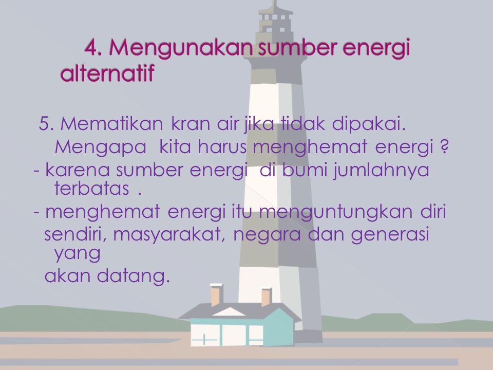 5. Mematikan kran air jika tidak dipakai. Mengapa kita harus menghemat energi ? - karena sumber energi di bumi jumlahnya terbatas. - menghemat energi