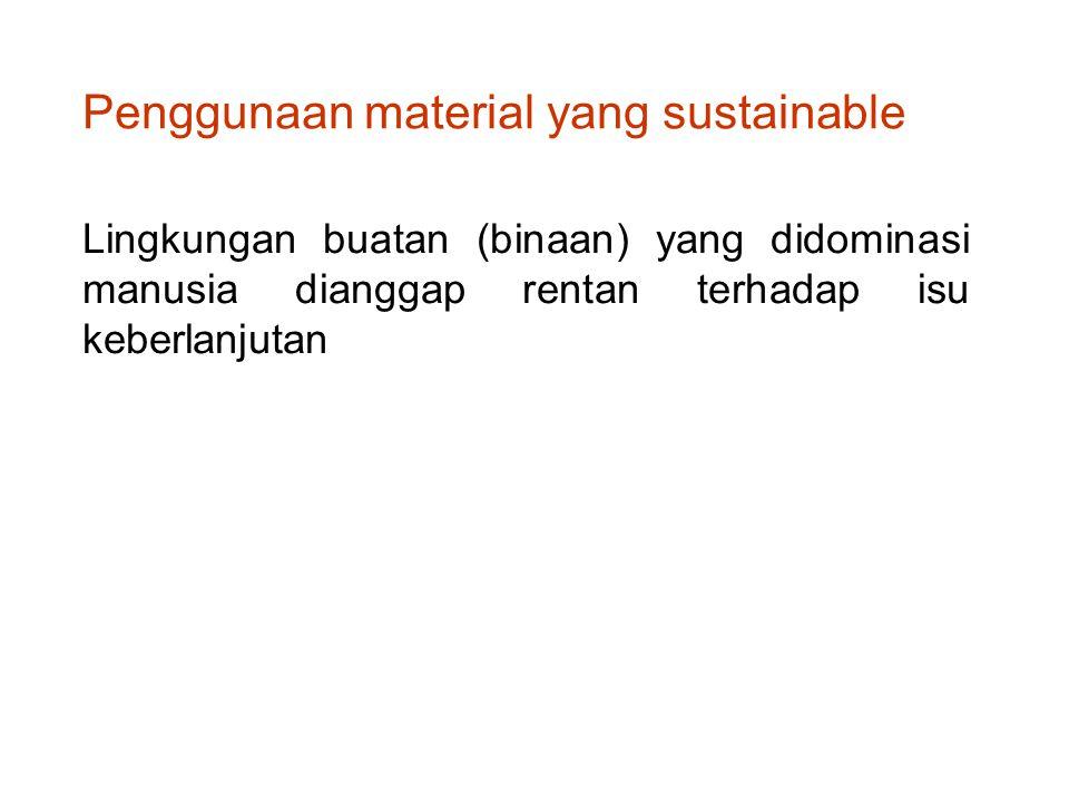 Lingkungan buatan (binaan) yang didominasi manusia dianggap rentan terhadap isu keberlanjutan Penggunaan material yang sustainable