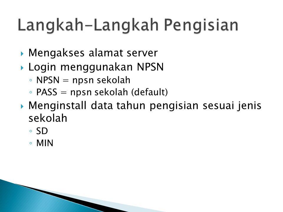  Mengakses alamat server  Login menggunakan NPSN ◦ NPSN = npsn sekolah ◦ PASS = npsn sekolah (default)  Menginstall data tahun pengisian sesuai jenis sekolah ◦ SD ◦ MIN
