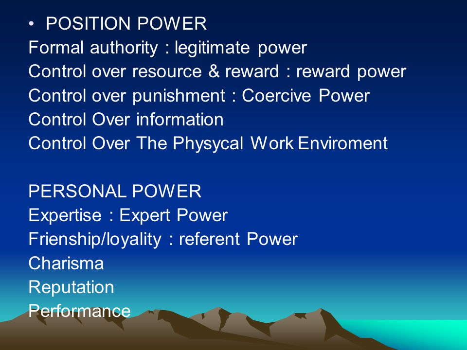 POSITION POWER Formal authority : legitimate power Control over resource & reward : reward power Control over punishment : Coercive Power Control Over information Control Over The Physycal Work Enviroment PERSONAL POWER Expertise : Expert Power Frienship/loyality : referent Power Charisma Reputation Performance
