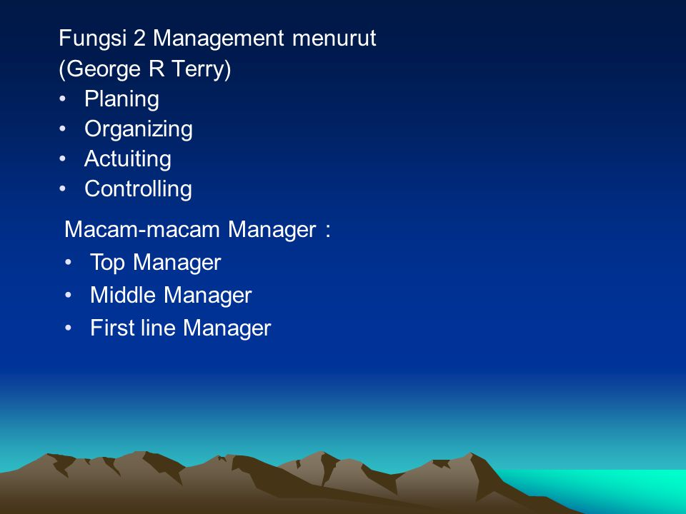 Fungsi 2 Management menurut (George R Terry) Planing Organizing Actuiting Controlling Macam-macam Manager : Top Manager Middle Manager First line Mana