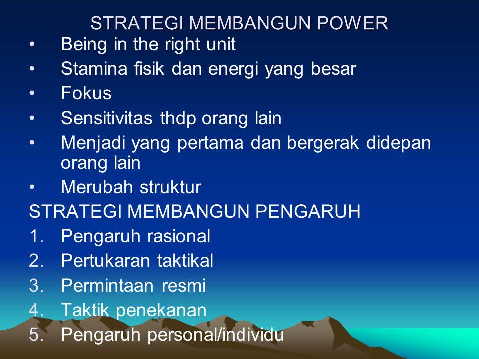 STRATEGI MEMBANGUN POWER Being in the right unit Stamina fisik dan energi yang besar Fokus Sensitivitas thdp orang lain Menjadi yang pertama dan bergerak didepan orang lain Merubah struktur STRATEGI MEMBANGUN PENGARUH 1.Pengaruh rasional 2.Pertukaran taktikal 3.Permintaan resmi 4.Taktik penekanan 5.Pengaruh personal/individu