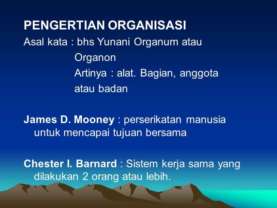 PENGERTIAN ORGANISASI Asal kata : bhs Yunani Organum atau Organon Artinya : alat. Bagian, anggota atau badan James D. Mooney : perserikatan manusia un