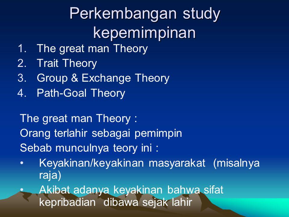 Perkembangan study kepemimpinan 1.The great man Theory 2.Trait Theory 3.Group & Exchange Theory 4.Path-Goal Theory The great man Theory : Orang terlah