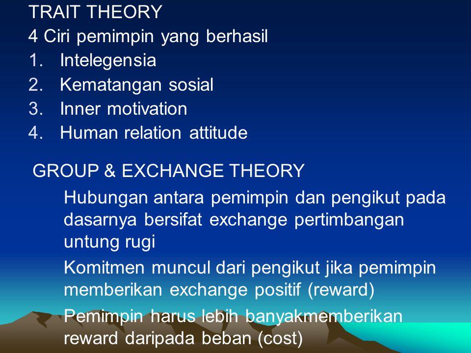 TRAIT THEORY 4 Ciri pemimpin yang berhasil 1.Intelegensia 2.Kematangan sosial 3.Inner motivation 4.Human relation attitude GROUP & EXCHANGE THEORY Hub