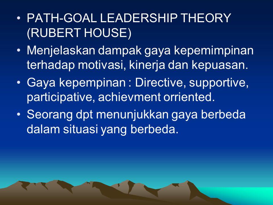 PATH-GOAL LEADERSHIP THEORY (RUBERT HOUSE) Menjelaskan dampak gaya kepemimpinan terhadap motivasi, kinerja dan kepuasan. Gaya kepempinan : Directive,