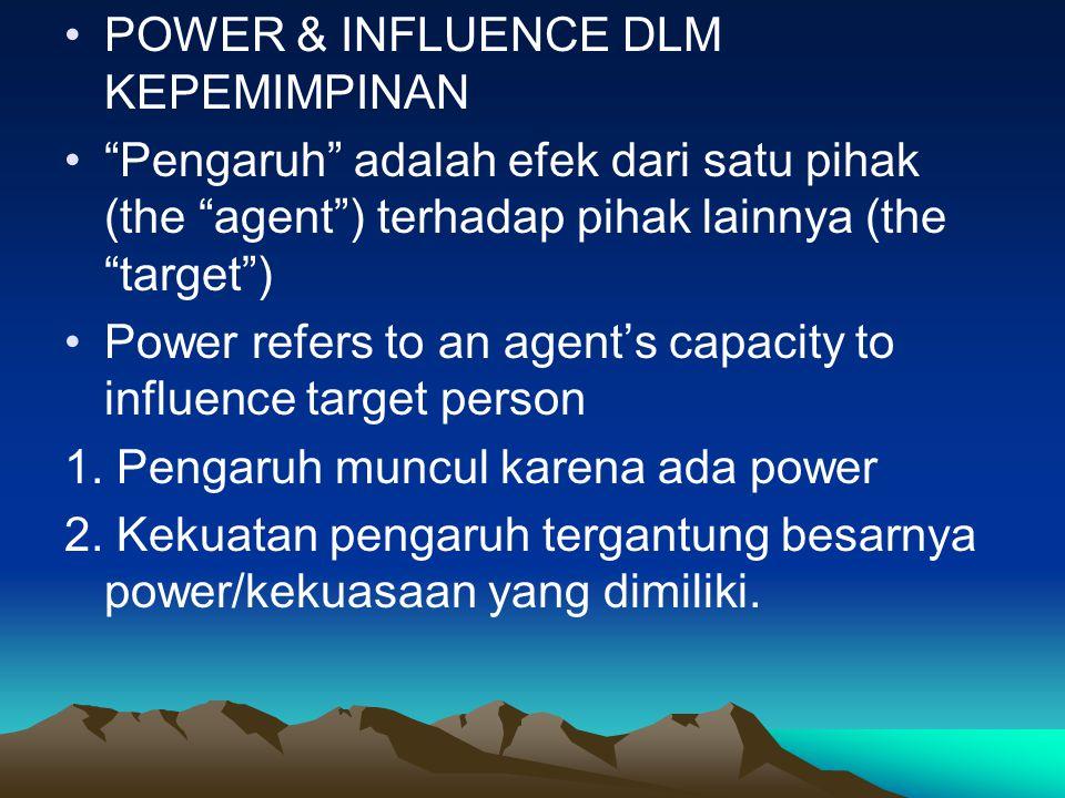 POWER & INFLUENCE DLM KEPEMIMPINAN Pengaruh adalah efek dari satu pihak (the agent ) terhadap pihak lainnya (the target ) Power refers to an agent's capacity to influence target person 1.