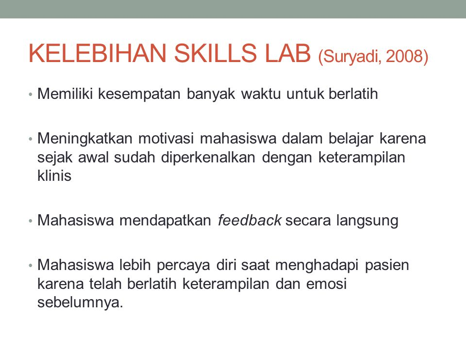 KELEBIHAN SKILLS LAB (Suryadi, 2008) Memiliki kesempatan banyak waktu untuk berlatih Meningkatkan motivasi mahasiswa dalam belajar karena sejak awal s