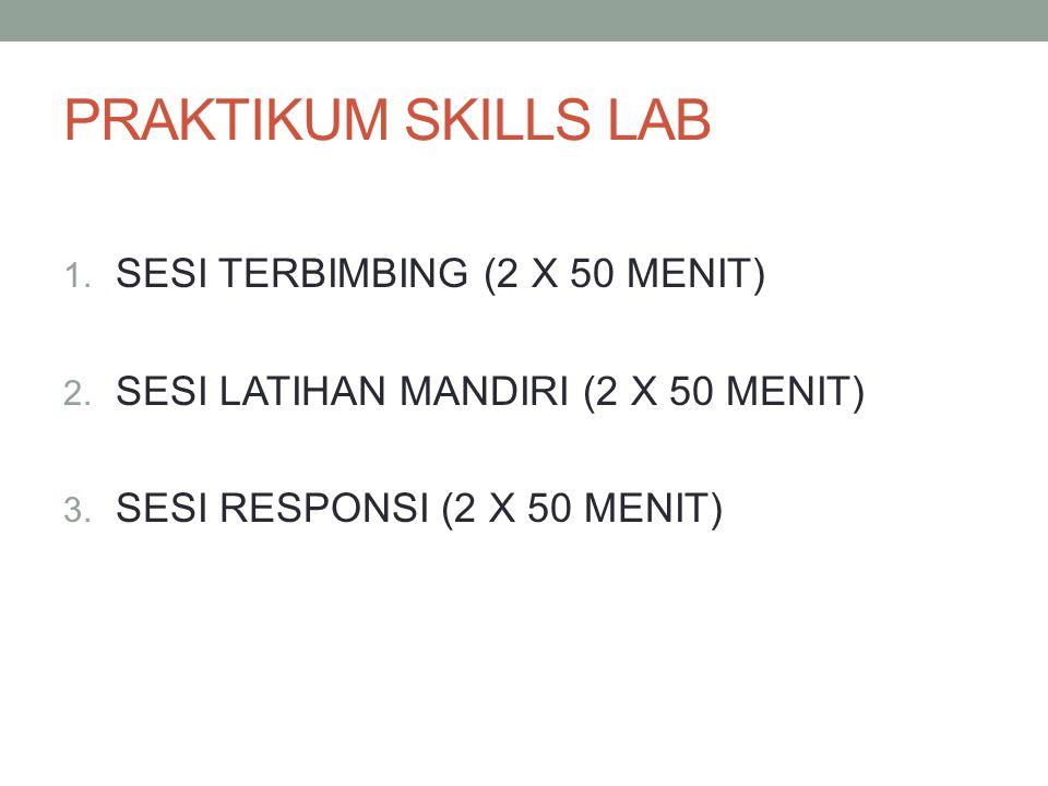 PRAKTIKUM SKILLS LAB 1. SESI TERBIMBING (2 X 50 MENIT) 2. SESI LATIHAN MANDIRI (2 X 50 MENIT) 3. SESI RESPONSI (2 X 50 MENIT)
