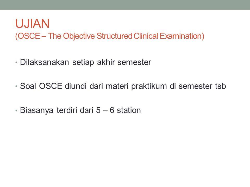UJIAN (OSCE – The Objective Structured Clinical Examination) Dilaksanakan setiap akhir semester Soal OSCE diundi dari materi praktikum di semester tsb Biasanya terdiri dari 5 – 6 station
