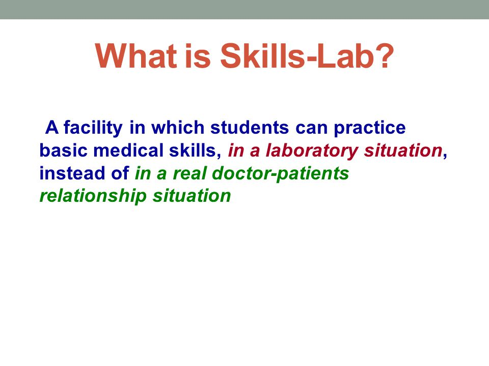 What is Skills-Lab? A facility in which students can practice basic medical skills, in a laboratory situation, instead of in a real doctor-patients re