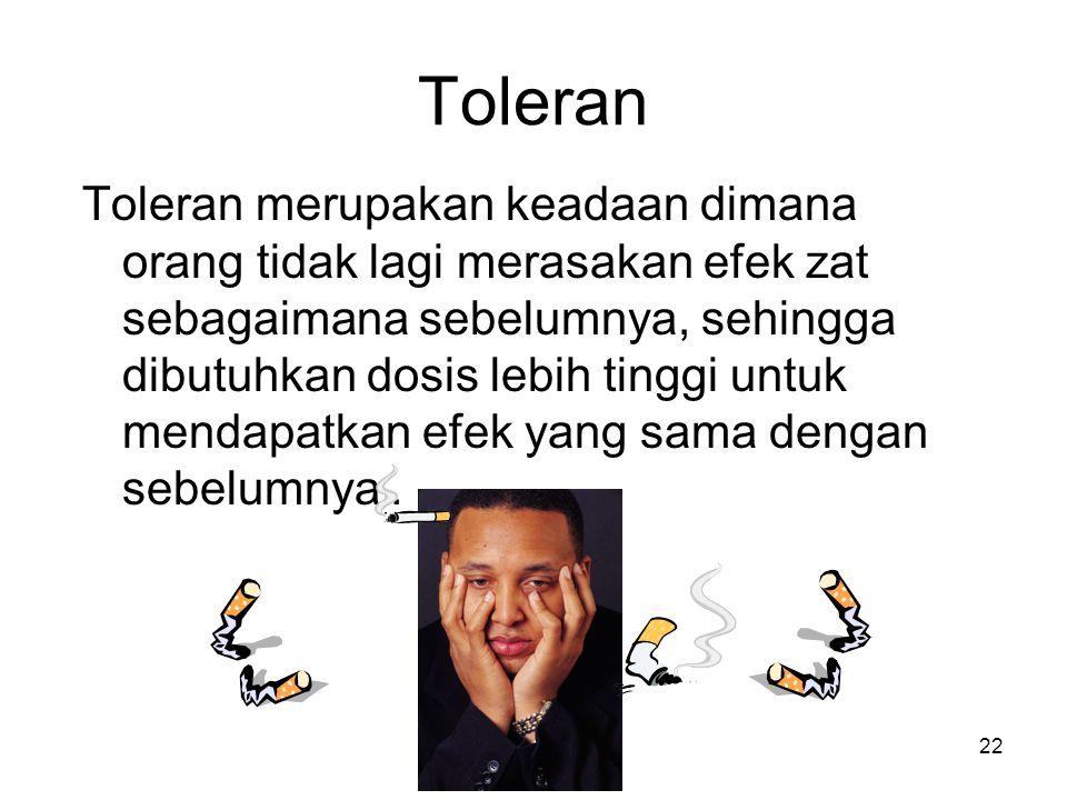 Toleran Toleran merupakan keadaan dimana orang tidak lagi merasakan efek zat sebagaimana sebelumnya, sehingga dibutuhkan dosis lebih tinggi untuk mendapatkan efek yang sama dengan sebelumnya.