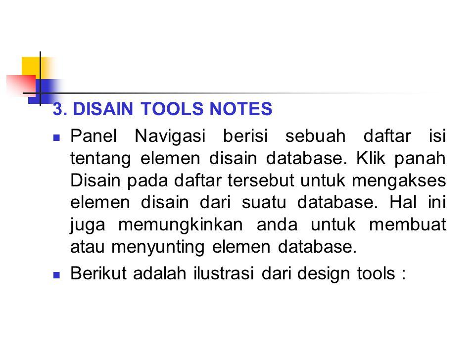 3. DISAIN TOOLS NOTES Panel Navigasi berisi sebuah daftar isi tentang elemen disain database. Klik panah Disain pada daftar tersebut untuk mengakses e