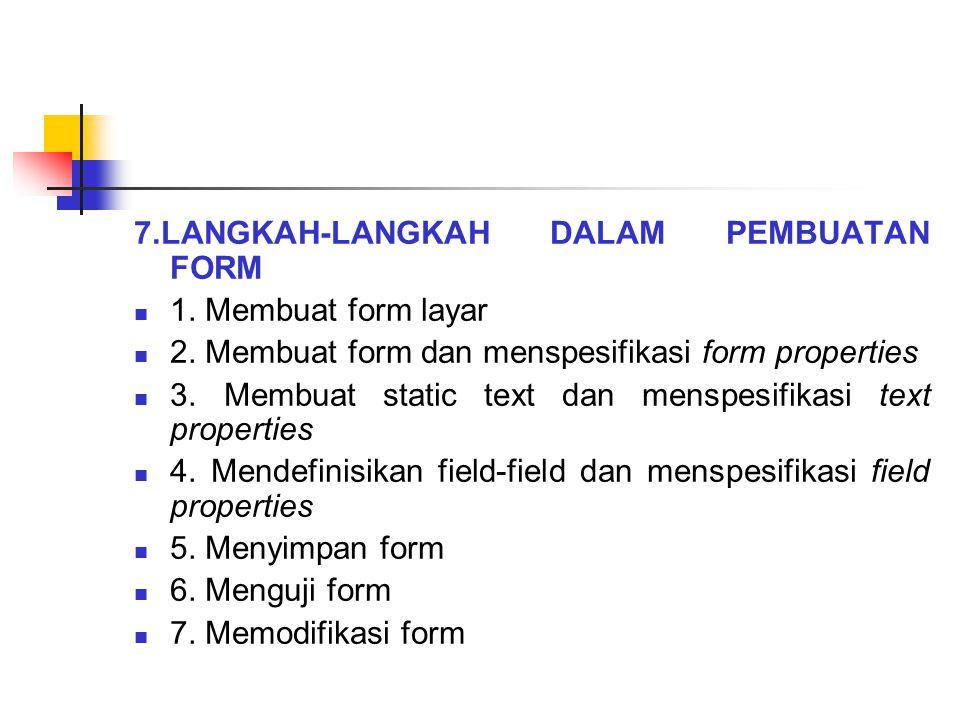 7.LANGKAH-LANGKAH DALAM PEMBUATAN FORM 1. Membuat form layar 2. Membuat form dan menspesifikasi form properties 3. Membuat static text dan menspesifik