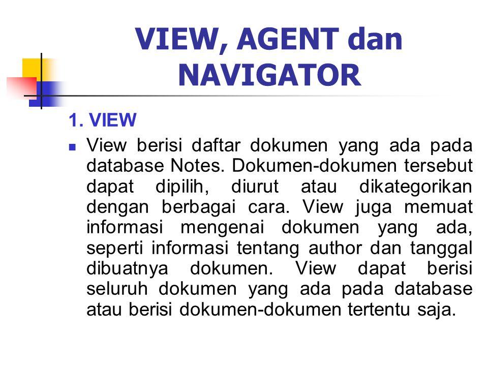 VIEW, AGENT dan NAVIGATOR 1. VIEW View berisi daftar dokumen yang ada pada database Notes. Dokumen-dokumen tersebut dapat dipilih, diurut atau dikateg