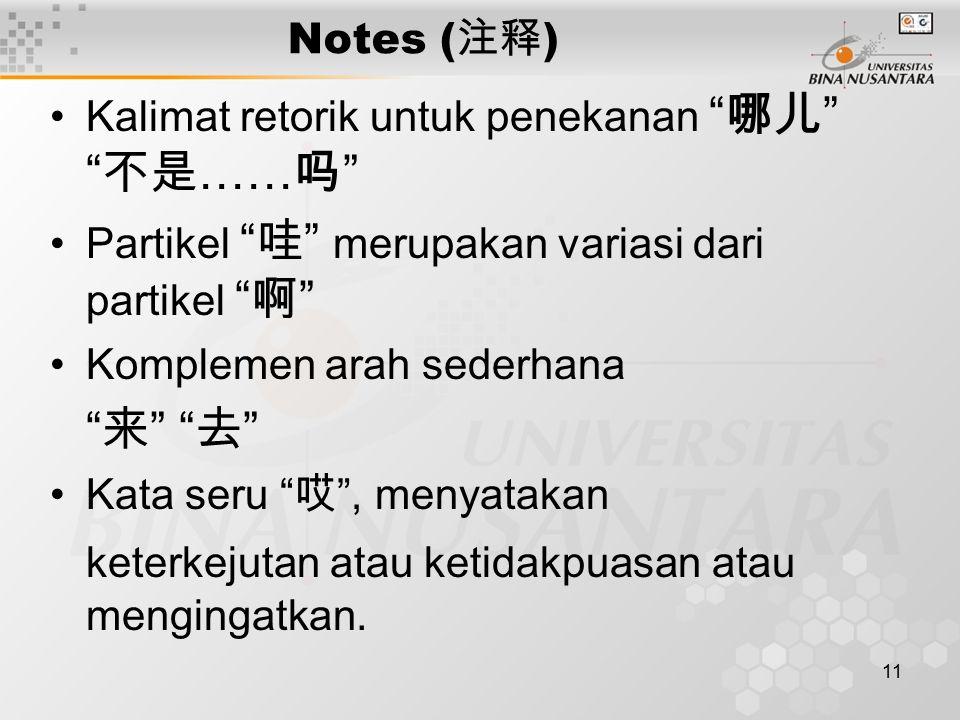 11 Notes ( 注释 ) Kalimat retorik untuk penekanan 哪儿 不是 …… 吗 Partikel 哇 merupakan variasi dari partikel 啊 Komplemen arah sederhana 来 去 Kata seru 哎 , menyatakan keterkejutan atau ketidakpuasan atau mengingatkan.