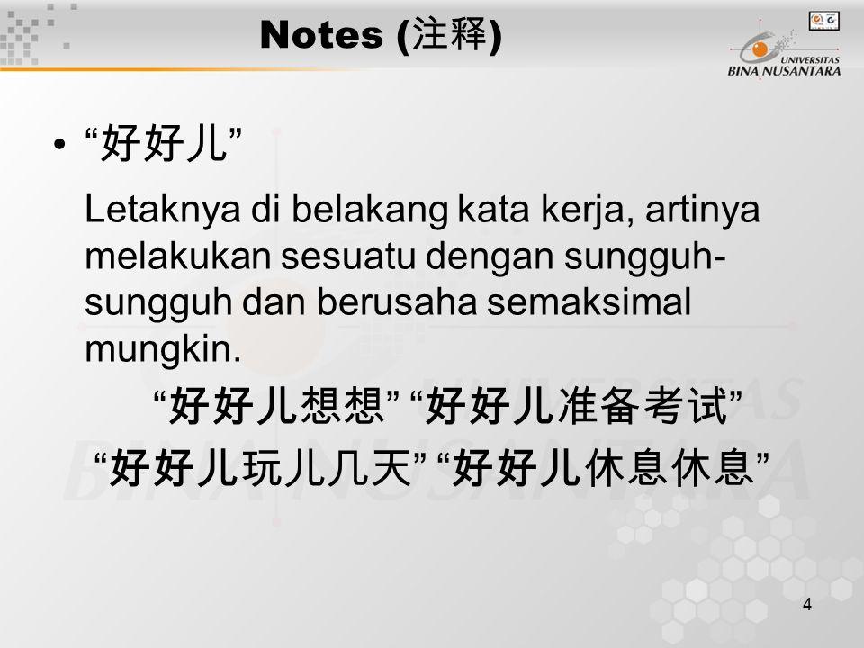 4 Notes ( 注释 ) 好好儿 Letaknya di belakang kata kerja, artinya melakukan sesuatu dengan sungguh- sungguh dan berusaha semaksimal mungkin.