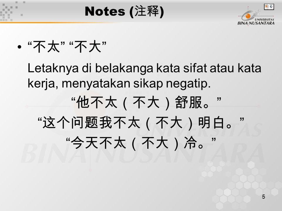 5 Notes ( 注释 ) 不太 不大 Letaknya di belakanga kata sifat atau kata kerja, menyatakan sikap negatip.