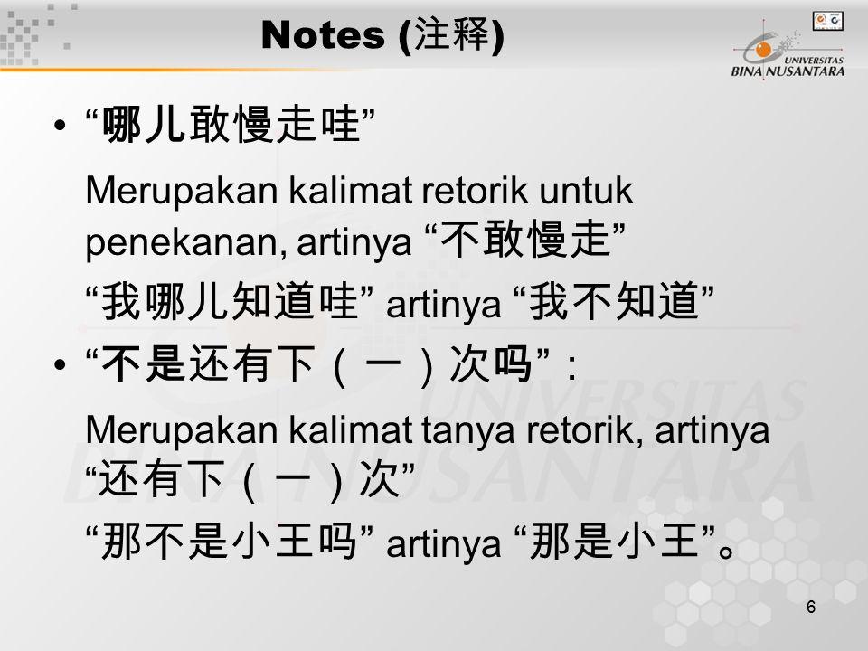 6 Notes ( 注释 ) 哪儿敢慢走哇 Merupakan kalimat retorik untuk penekanan, artinya 不敢慢走 我哪儿知道哇 artinya 我不知道 不是还有下(一)次吗 : Merupakan kalimat tanya retorik, artinya 还有下(一)次 那不是小王吗 artinya 那是小王 。