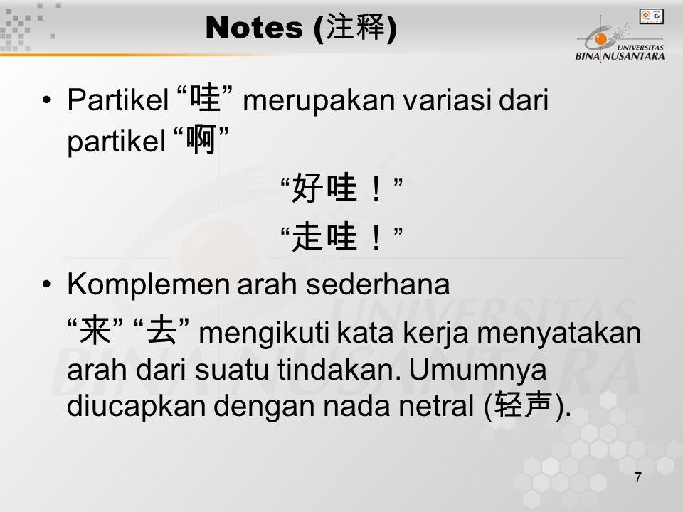 7 Notes ( 注释 ) Partikel 哇 merupakan variasi dari partikel 啊 好哇! 走哇! Komplemen arah sederhana 来 去 mengikuti kata kerja menyatakan arah dari suatu tindakan.
