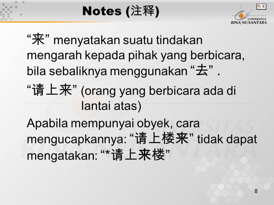 """8 Notes ( 注释 ) """" 来 """" menyatakan suatu tindakan mengarah kepada pihak yang berbicara, bila sebaliknya menggunakan """" 去 """". """" 请上来 """" (orang yang berbicara"""