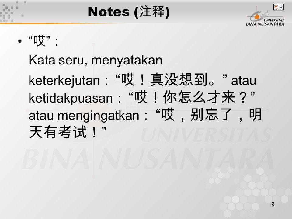9 Notes ( 注释 ) 哎 : Kata seru, menyatakan keterkejutan : 哎!真没想到。 atau ketidakpuasan : 哎!你怎么才来? atau mengingatkan : 哎,别忘了,明 天有考试!