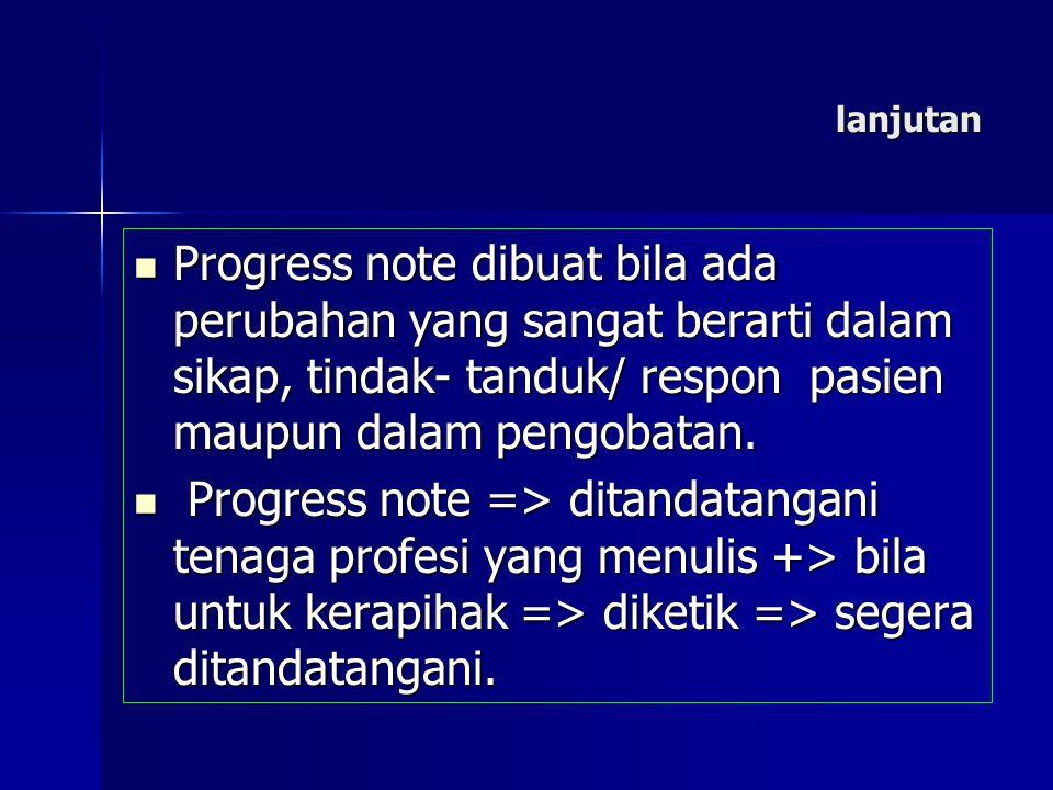 lanjutan Progress note dibuat bila ada perubahan yang sangat berarti dalam sikap, tindak- tanduk/ respon pasien maupun dalam pengobatan. Progress note