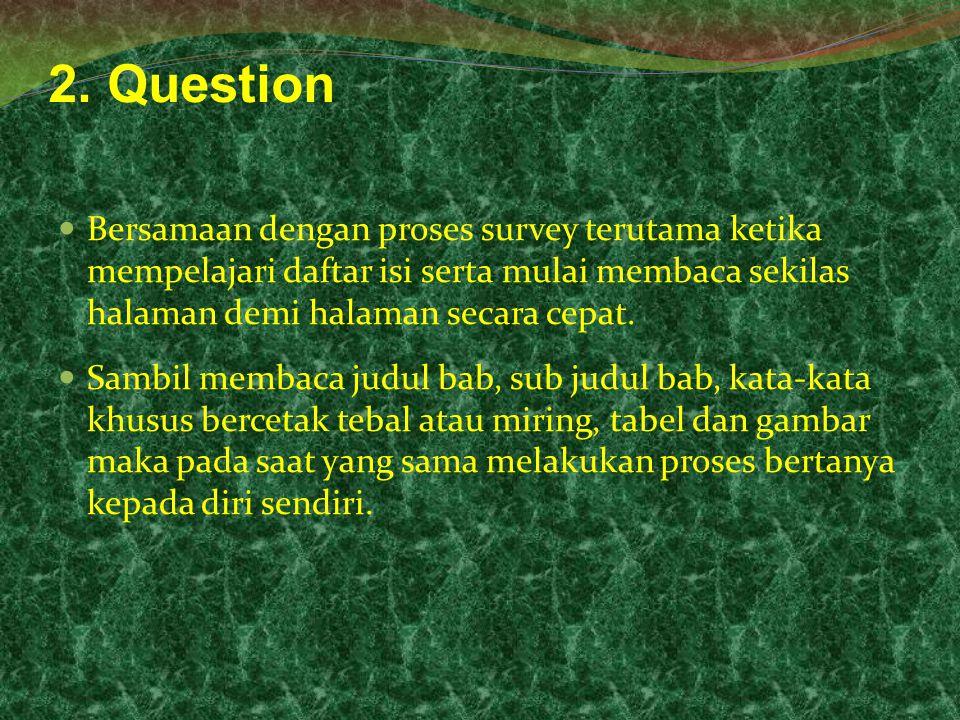2. Question Bersamaan dengan proses survey terutama ketika mempelajari daftar isi serta mulai membaca sekilas halaman demi halaman secara cepat. Sambi