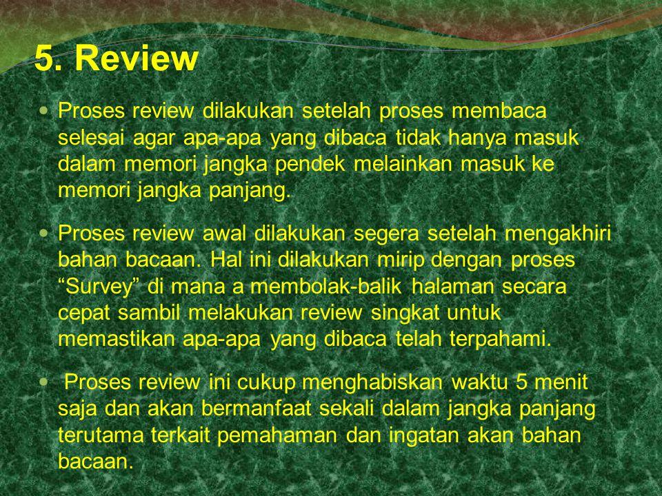 5. Review Proses review dilakukan setelah proses membaca selesai agar apa-apa yang dibaca tidak hanya masuk dalam memori jangka pendek melainkan masuk